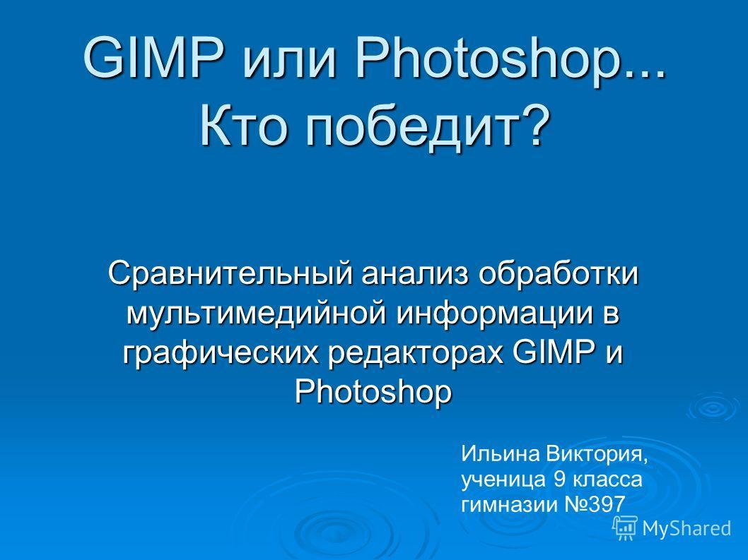 GIMP или Photoshop... Кто победит? Сравнительный анализ обработки мультимедийной информации в графических редакторах GIMP и Photoshop Ильина Виктория, ученица 9 класса гимназии 397