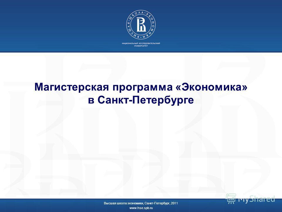 Магистерская программа «Экономика» в Санкт-Петербурге Высшая школа экономики, Санкт-Петербург, 2011 www.hse.spb.ru