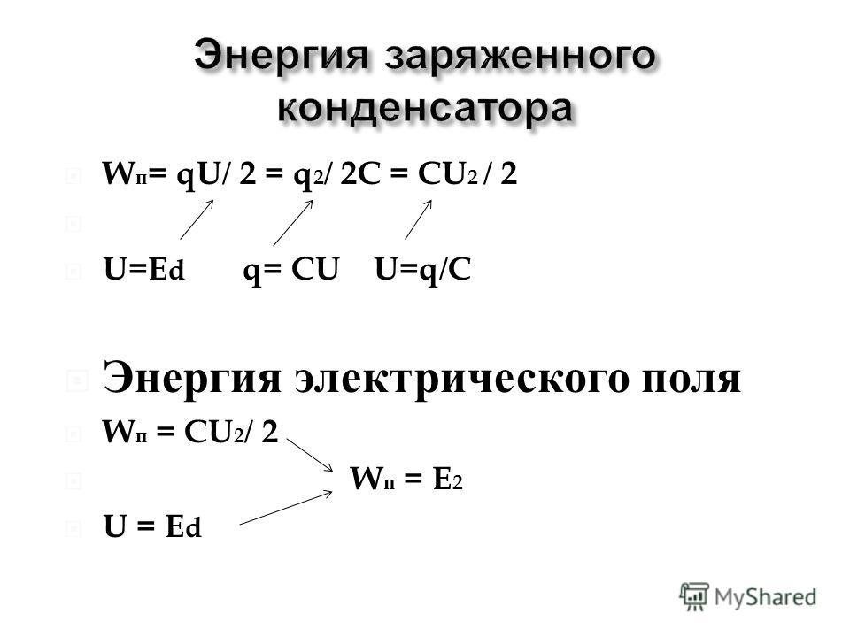 W п = qU/ 2 = q 2 / 2C = CU 2 / 2 U=E d q= CU U=q/C Энергия электрического поля W п = CU 2 / 2 W п = E 2 U = E d