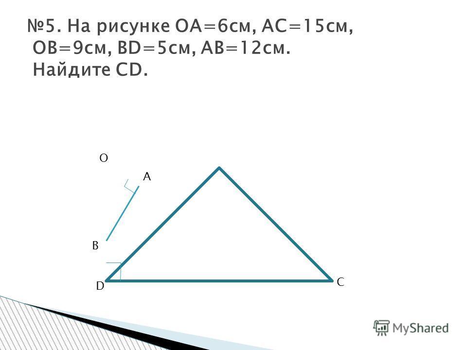 5. На рисунке ОА=6см, АС=15см, ОВ=9см, ВD=5см, АВ=12см. Найдите СD. O A B C D
