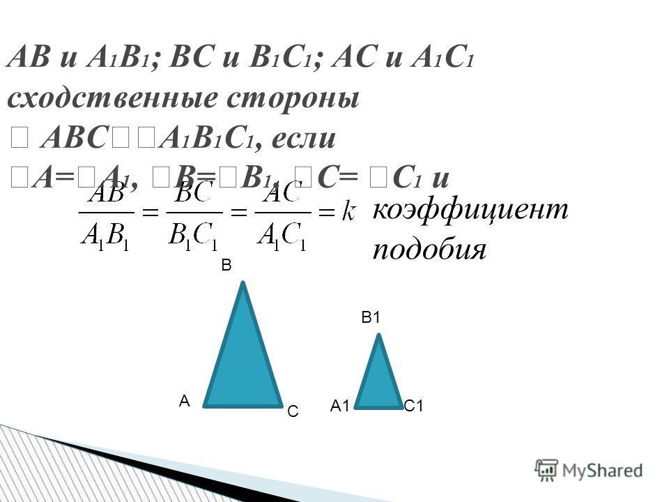 АВ и А 1 В 1 ; ВС и В 1 С 1 ; АС и А 1 С 1 сходственные стороны АВС А 1 В 1 С 1, если А= А 1, В= В 1, С= С 1 и В А С В1 А1С1 коэффициент подобия