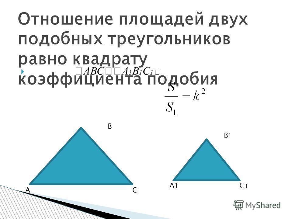 АВС А 1 В 1 С 1 Отношение площадей двух подобных треугольников равно квадрату коэффициента подобия В АС В1В1 С1С1 А1А1