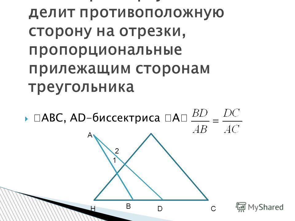 ABC, АD-биссектриса А Биссектриса треугольника делит противоположную сторону на отрезки, пропорциональные прилежащим сторонам треугольника А НС В D 2 1