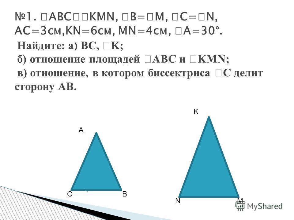 1. ABC KMN, B= M, C= N, AC=3см,KN=6см, MN=4см, A=30 °. Найдите: a) BC, K; б) отношение площадей ABC и KMN; в) отношение, в котором биссектриса С делит сторону AB. NM K A CB