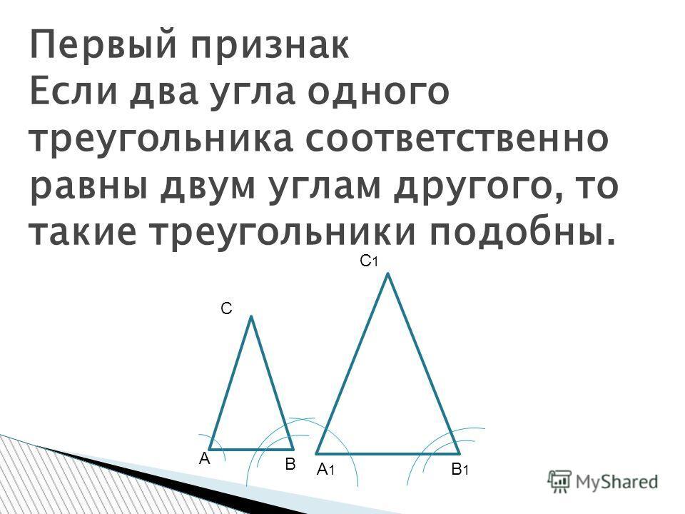 Первый признак Если два угла одного треугольника соответственно равны двум углам другого, то такие треугольники подобны. С А В С1С1 А1А1 В1В1