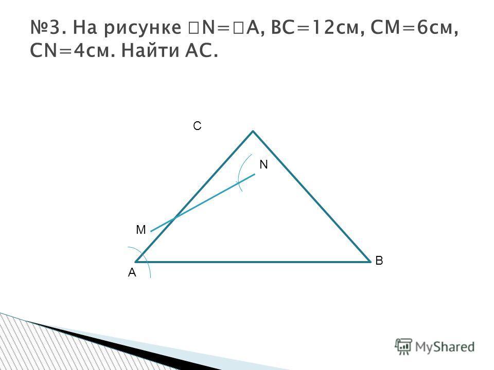 3. На рисунке N= A, BC=12см, CM=6см, CN=4см. Найти AC. C N B A M