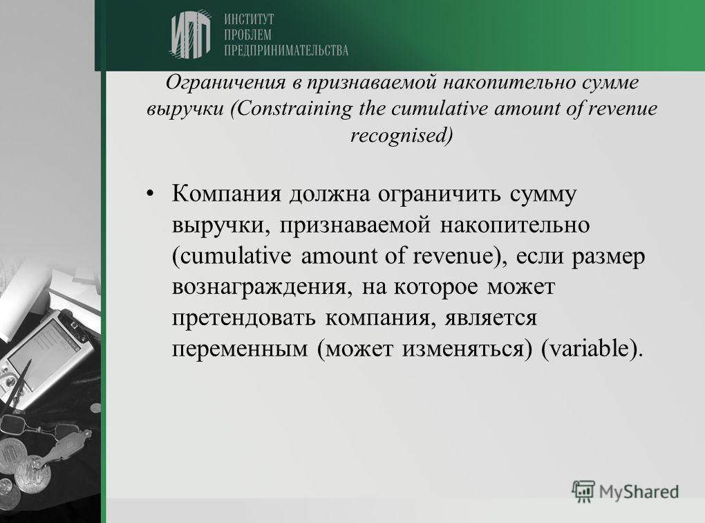 Ограничения в признаваемой накопительно сумме выручки (Constraining the cumulative amount of revenue recognised) Компания должна ограничить сумму выручки, признаваемой накопительно (cumulative amount of revenue), если размер вознаграждения, на которо