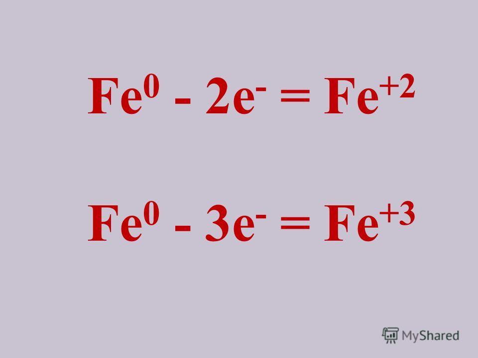 Fe 0 - 2e - = Fe +2 Fe 0 - 3e - = Fe +3