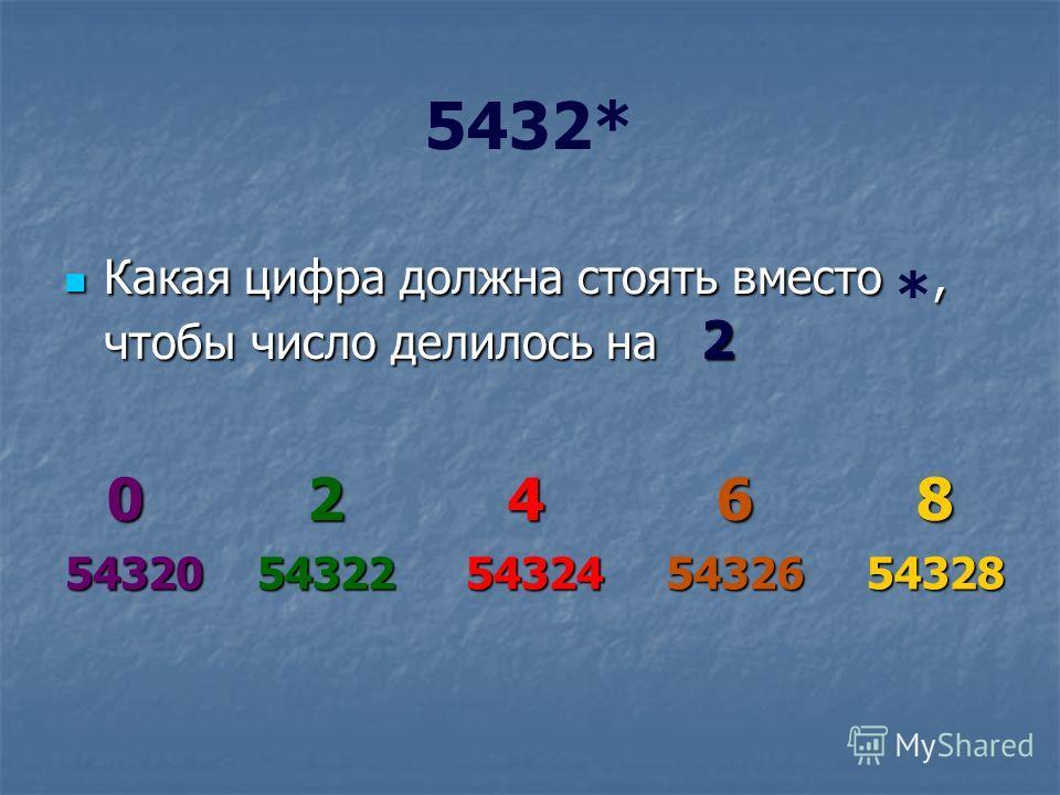 5432* Какая цифра должна стоять вместо, чтобы число делилось на 2 Какая цифра должна стоять вместо *, чтобы число делилось на 2 02468 5432054322543245432654328