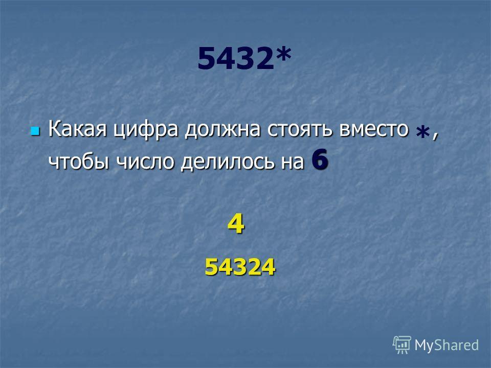 5432* Какая цифра должна стоять вместо, чтобы число делилось на 6 Какая цифра должна стоять вместо *, чтобы число делилось на 6 4 54324