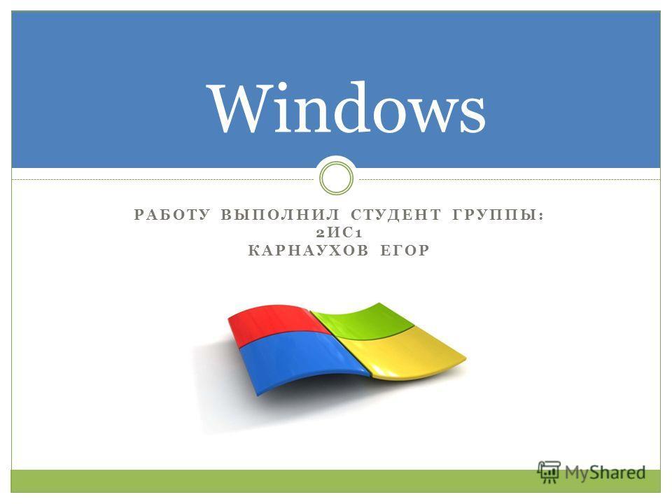 РАБОТУ ВЫПОЛНИЛ СТУДЕНТ ГРУППЫ: 2ИС1 КАРНАУХОВ ЕГОР Windows