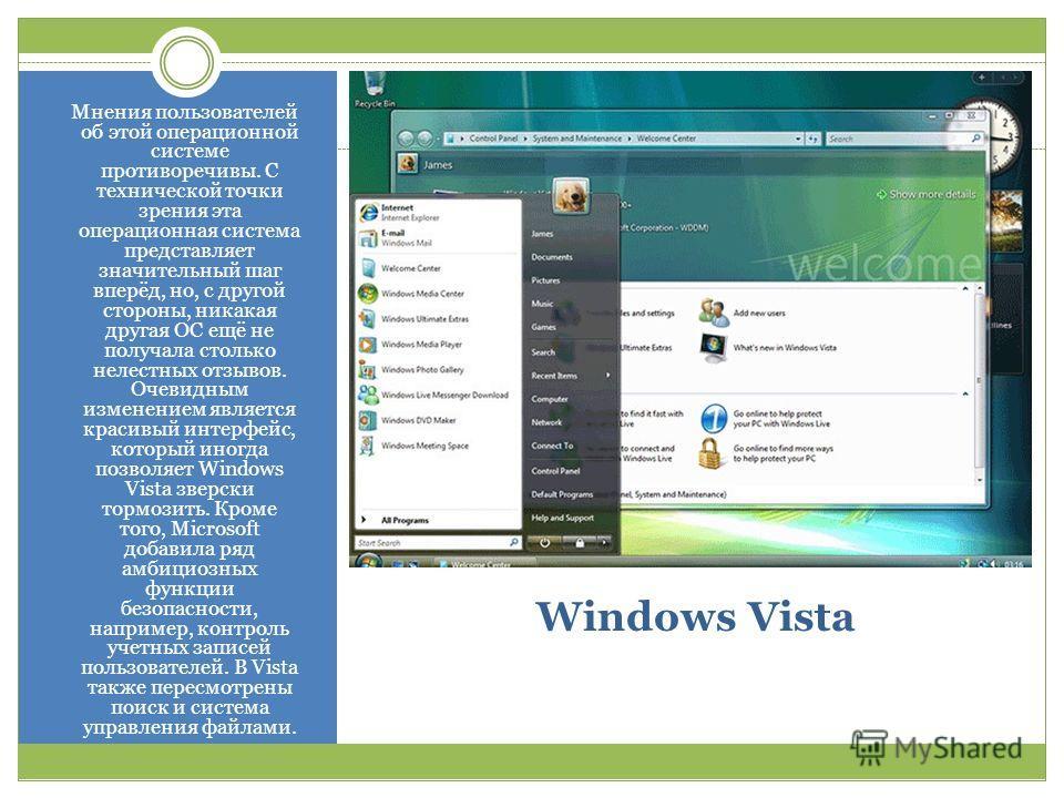 Windows Vista Мнения пользователей об этой операционной системе противоречивы. С технической точки зрения эта операционная система представляет значительный шаг вперёд, но, с другой стороны, никакая другая ОС ещё не получала столько нелестных отзывов