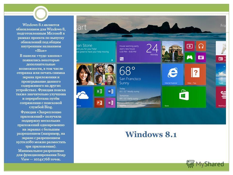 Windows 8.1 Windows 8.1 является обновлением для Windows 8, подготовленным Microsoft в рамках проекта по выпуску обновлений под общим внутренним названием «Blue» В панели «чудо-кнопок» появились некоторые дополнительные возможности, в том числе отпра