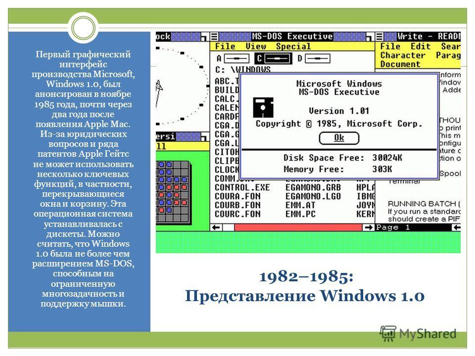 1982–1985: Представление Windows 1.0 Первый графический интерфейс производства Microsoft, Windows 1.0, был анонсирован в ноябре 1985 года, почти через два года после появления Apple Mac. Из-за юридических вопросов и ряда патентов Apple Гейтс не может