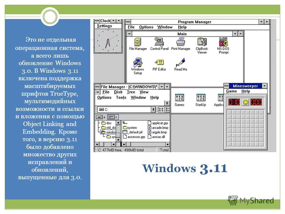 Windows 3.11 Это не отдельная операционная система, а всего лишь обновление Windows 3.0. В Windows 3.11 включена поддержка масштабируемых шрифтов TrueType, мультимедийных возможности и ссылки и вложения с помощью Object Linking and Embedding. Кроме т