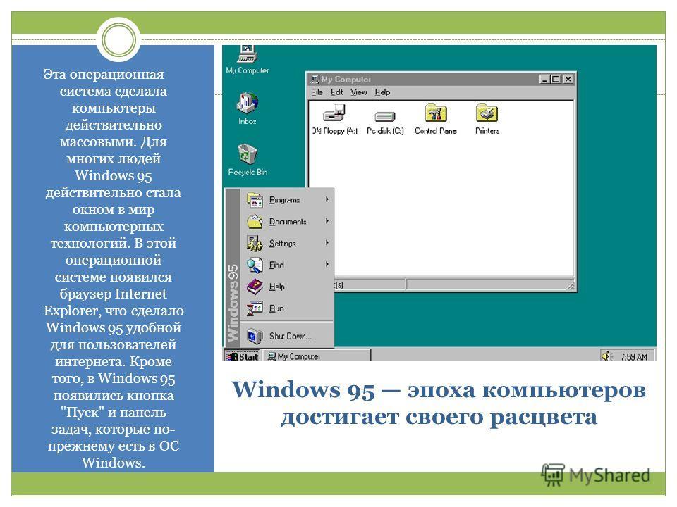 Windows 95 эпоха компьютеров достигает своего расцвета Эта операционная система сделала компьютеры действительно массовыми. Для многих людей Windows 95 действительно стала окном в мир компьютерных технологий. В этой операционной системе появился брау