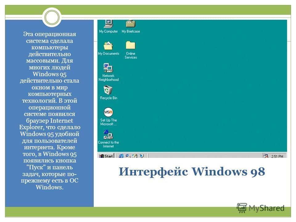 Интерфейс Windows 98 Эта операционная система сделала компьютеры действительно массовыми. Для многих людей Windows 95 действительно стала окном в мир компьютерных технологий. В этой операционной системе появился браузер Internet Explorer, что сделало