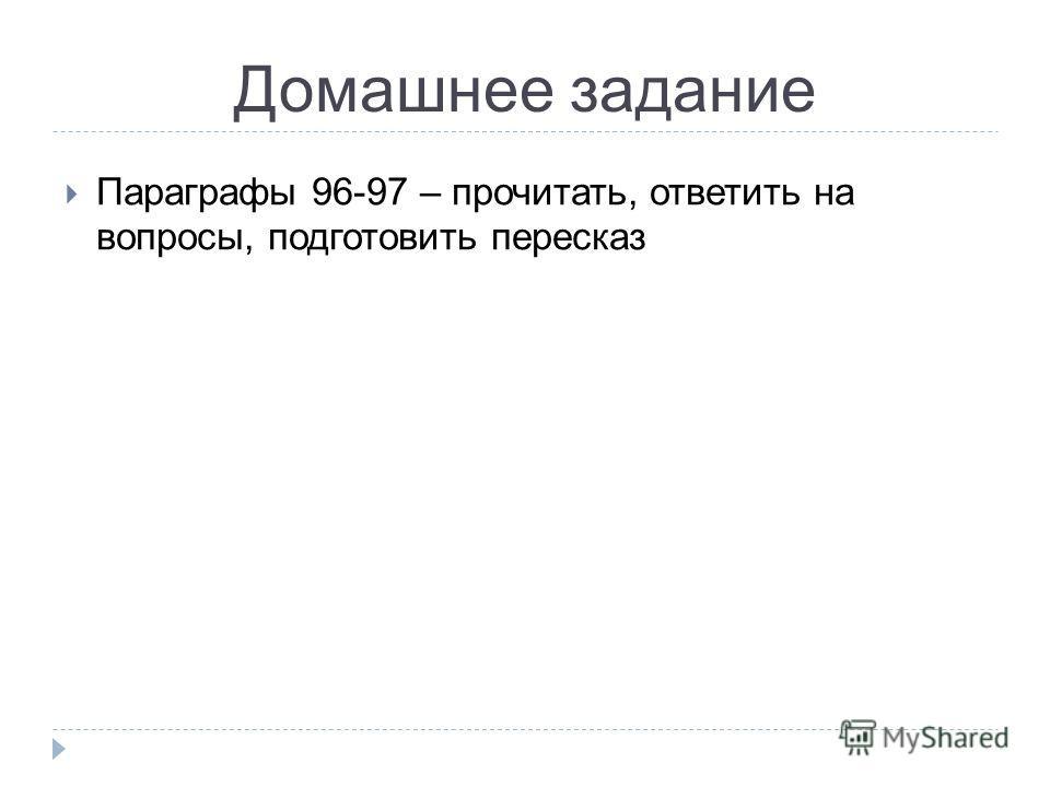 Домашнее задание Параграфы 96-97 – прочитать, ответить на вопросы, подготовить пересказ