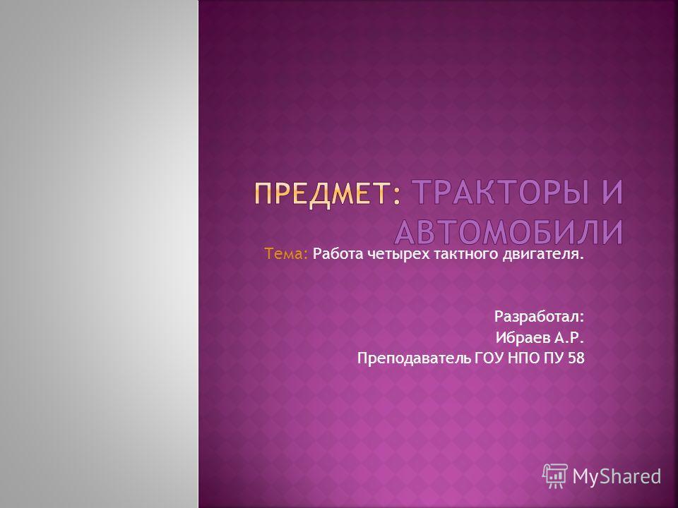 Тема: Работа четырех тактного двигателя. Разработал: Ибраев А.Р. Преподаватель ГОУ НПО ПУ 58
