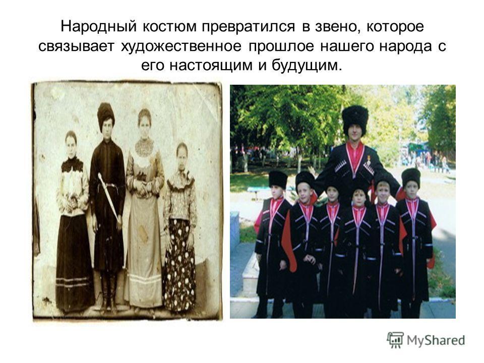 Народный костюм превратился в звено, которое связывает художественное прошлое нашего народа с его настоящим и будущим.