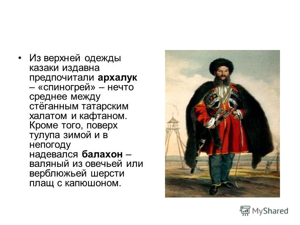 Из верхней одежды казаки издавна предпочитали архалук – «спиногрей» – нечто среднее между стёганным татарским халатом и кафтаном. Кроме того, поверх тулупа зимой и в непогоду надевался балахон – валяный из овечьей или верблюжьей шерсти плащ с капюшон