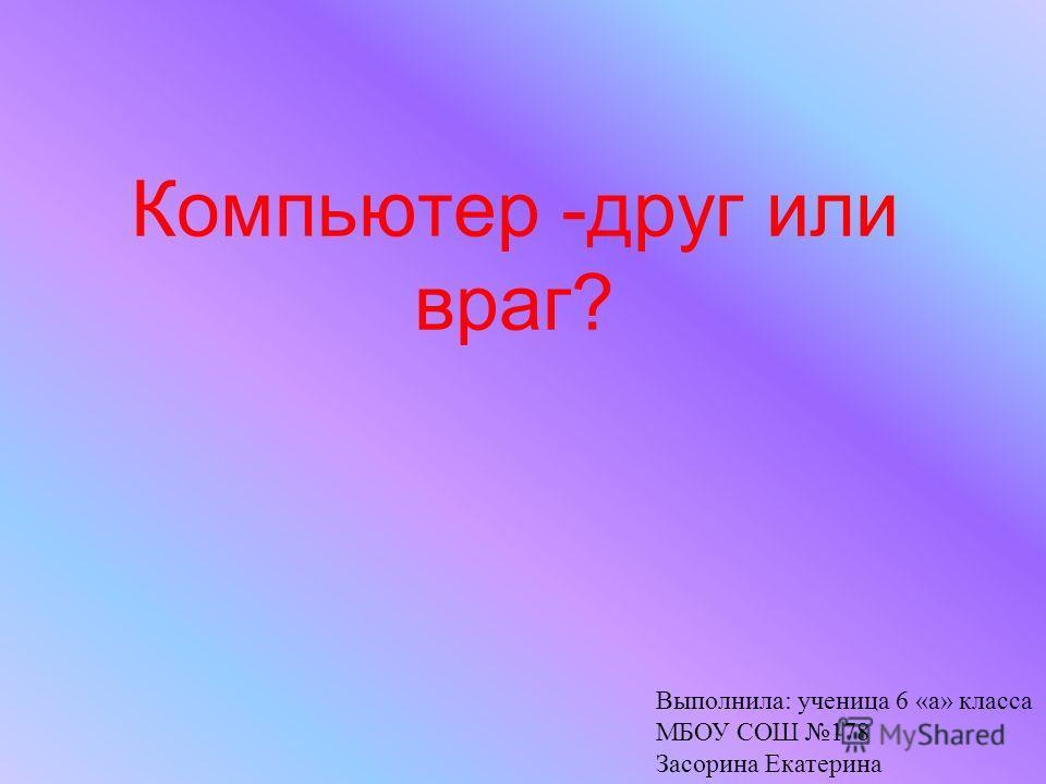 Компьютер -друг или враг? Выполнила: ученица 6 «а» класса МБОУ СОШ 178 Засорина Екатерина