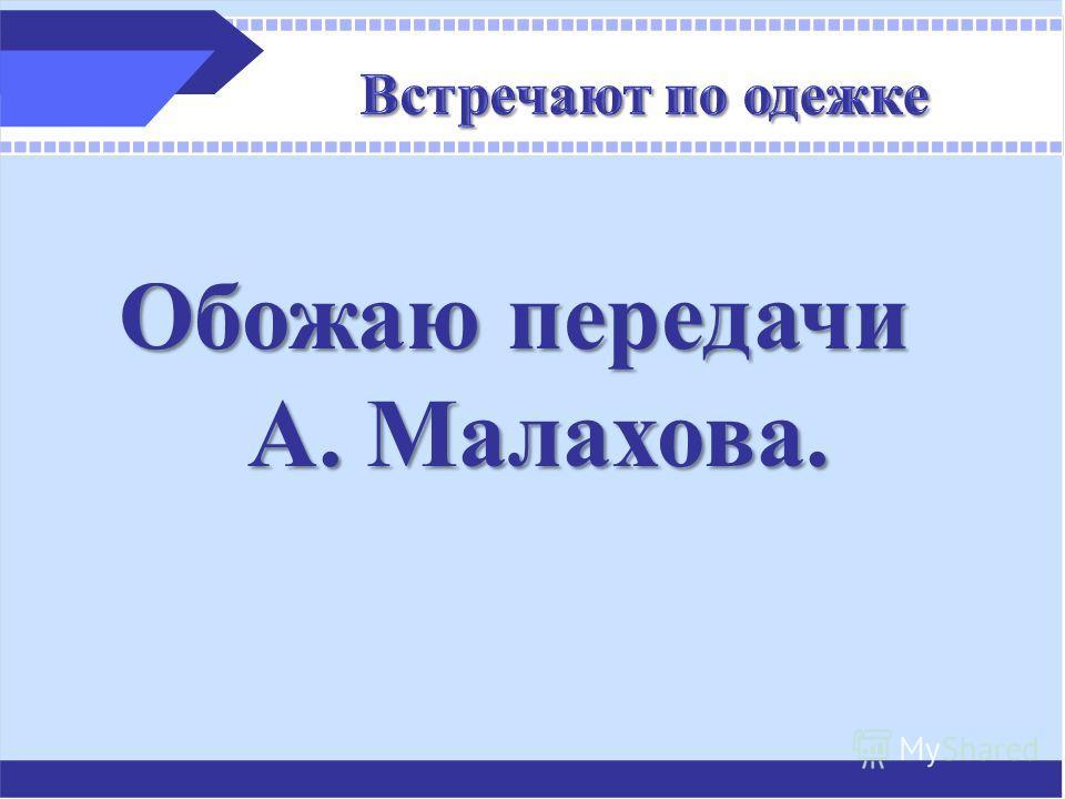 Обожаю передачи А. Малахова.
