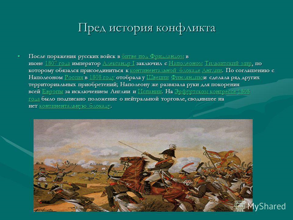 Пред история конфликта После поражения русских войск в битве под Фридландом в июне 1807 года император Александр I заключил с Наполеоном Тильзитский мир, по которому обязался присоединиться к континентальной блокаде Англии. По соглашению с Наполеоном
