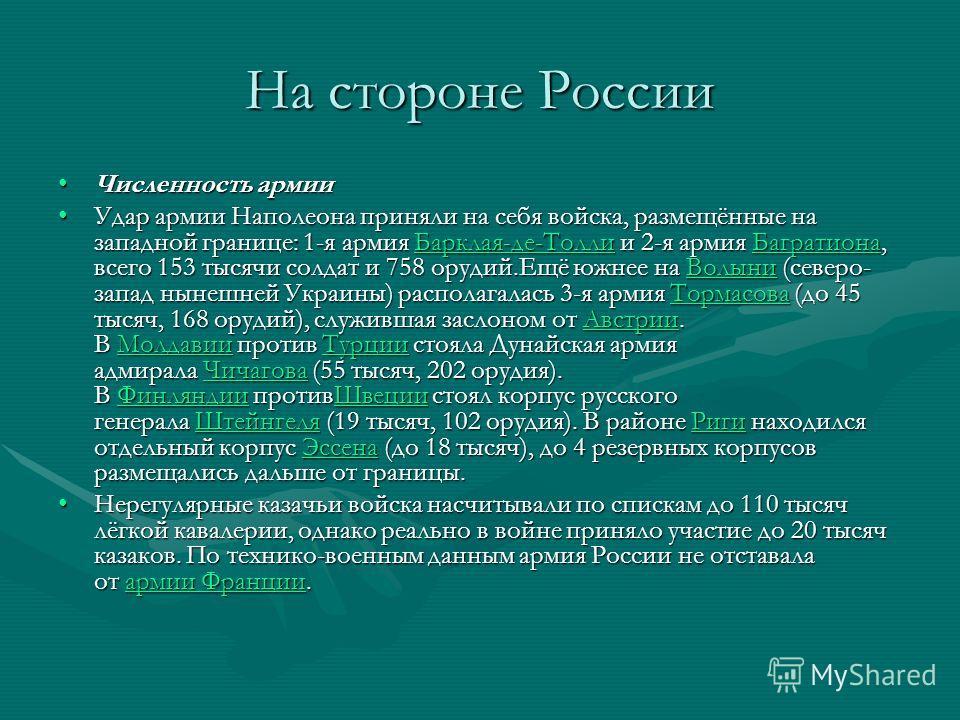 На стороне России Численность армииЧисленность армии Удар армии Наполеона приняли на себя войска, размещённые на западной границе: 1-я армия Барклая-де-Толли и 2-я армия Багратиона, всего 153 тысячи солдат и 758 орудий.Ещё южнее на Волыни (северо- за