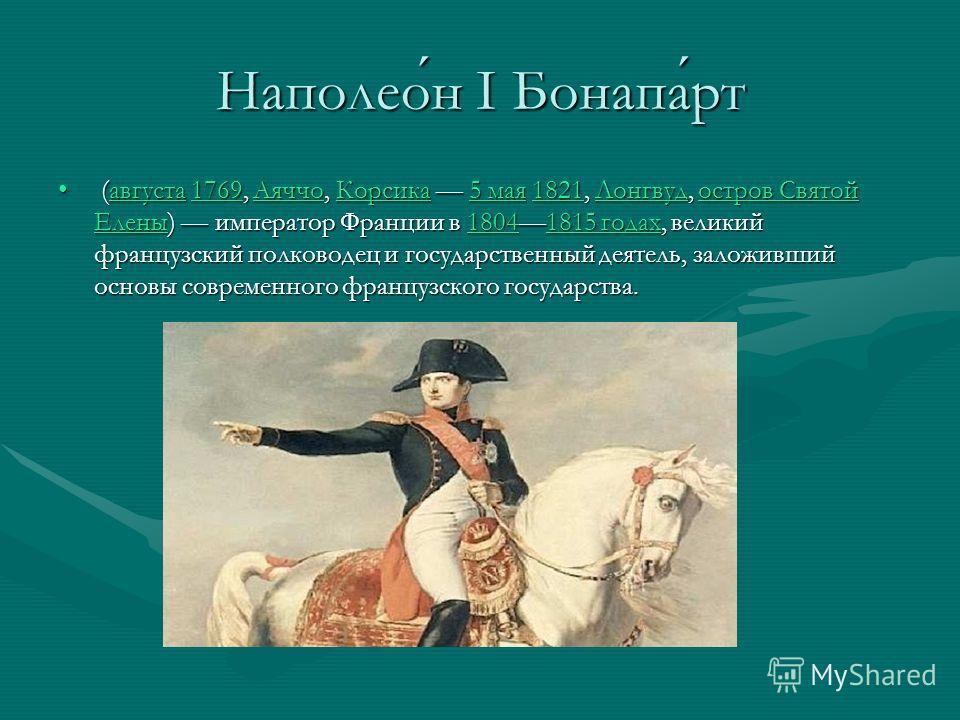 Наполеон I Бонапарт (августа 1769, Аяччо, Корсика 5 мая 1821, Лонгвуд, остров Святой Елены) император Франции в 18041815 годах, великий французский полководец и государственный деятель, заложивший основы современного французского государства. (август