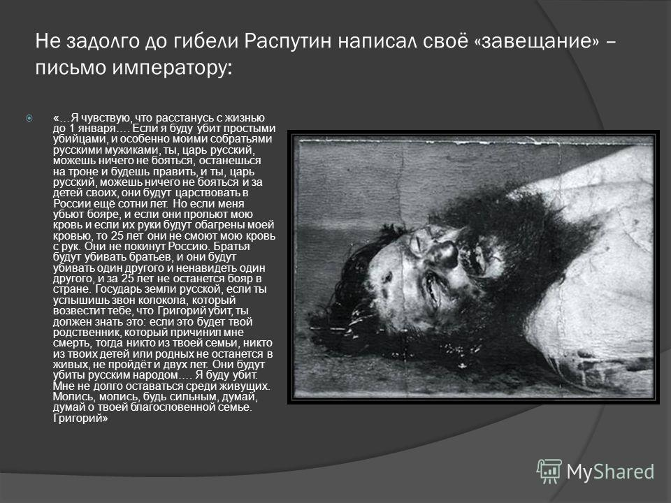 Не задолго до гибели Распутин написал своё «завещание» – письмо императору: «…Я чувствую, что расстанусь с жизнью до 1 января…. Если я буду убит простыми убийцами, и особенно моими собратьями русскими мужиками, ты, царь русский, можешь ничего не боят