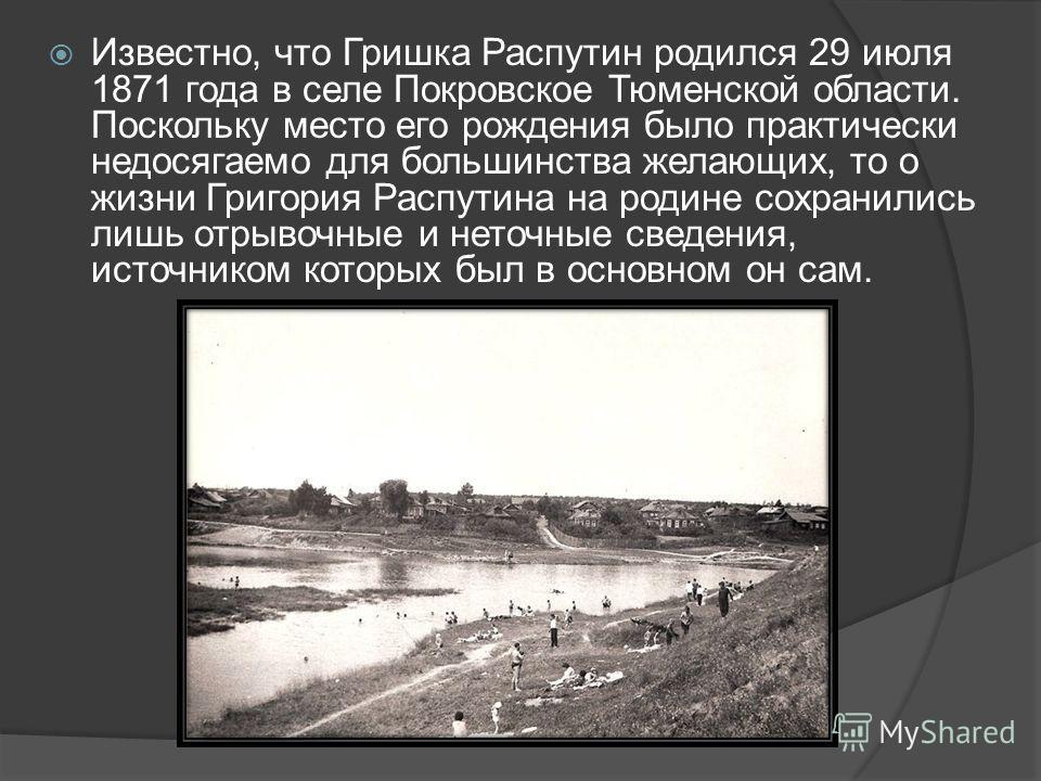 Известно, что Гришка Распутин родился 29 июля 1871 года в селе Покровское Тюменской области. Поскольку место его рождения было практически недосягаемо для большинства желающих, то о жизни Григория Распутина на родине сохранились лишь отрывочные и нет