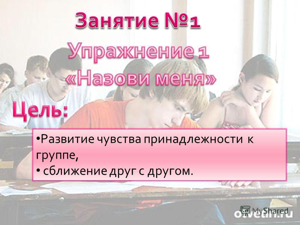 Развитие чувства принадлежности к группе, сближение друг с другом.