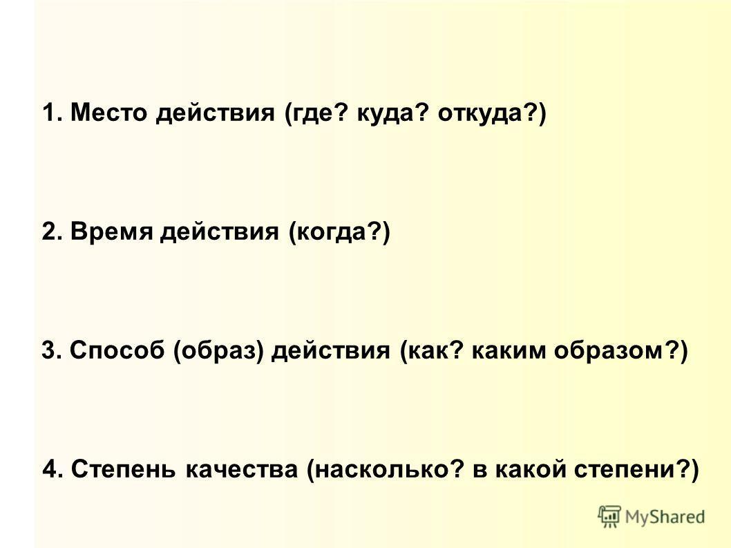 1. Место действия (где? куда? откуда?) 2. Время действия (когда?) 3. Способ (образ) действия (как? каким образом?) 4. Степень качества (насколько? в какой степени?)
