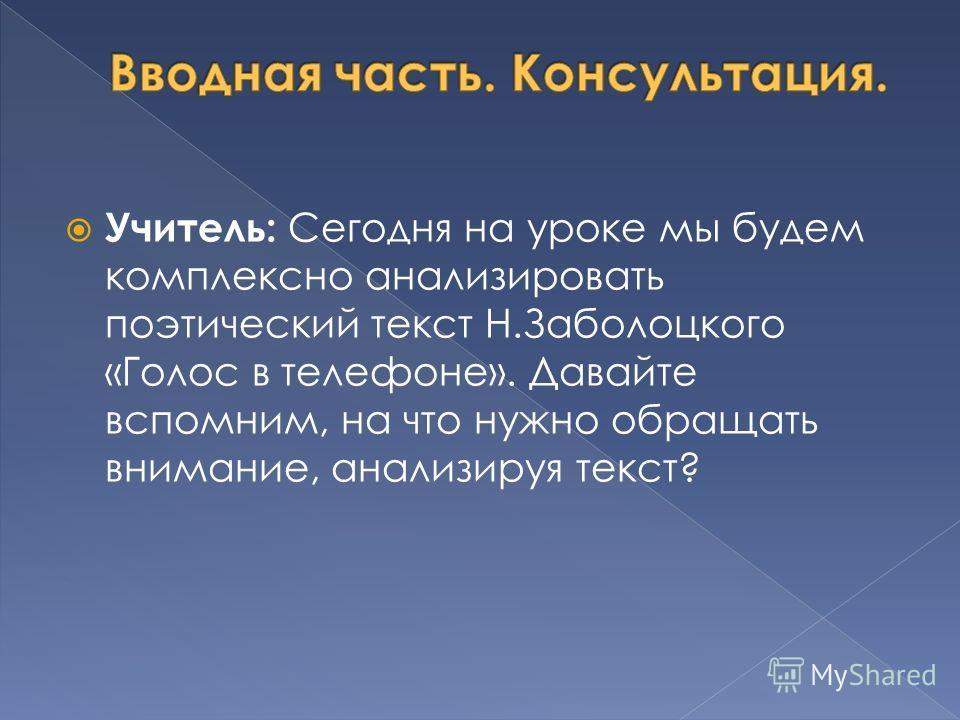 Учитель: Сегодня на уроке мы будем комплексно анализировать поэтический текст Н.Заболоцкого «Голос в телефоне». Давайте вспомним, на что нужно обращать внимание, анализируя текст?
