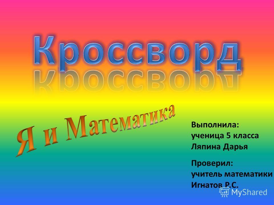 Выполнила: ученица 5 класса Ляпина Дарья Проверил: учитель математики Игнатов Р.С.