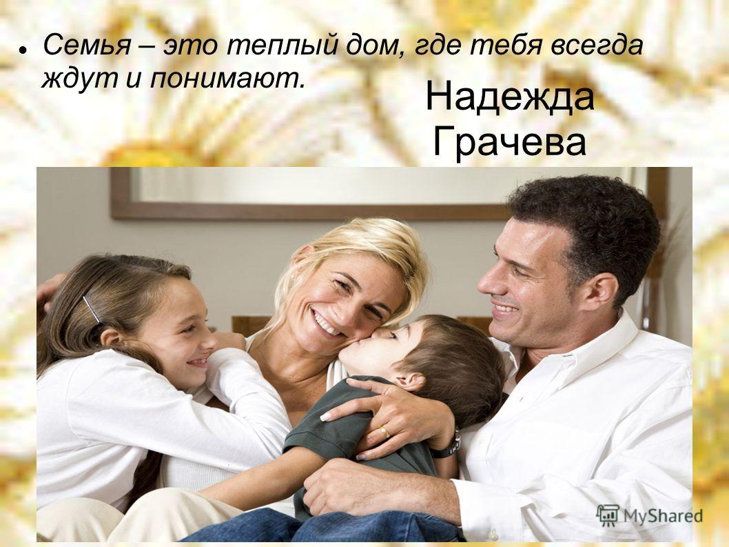 Надежда Грачева Семья – это теплый дом, где тебя всегда ждут и понимают.
