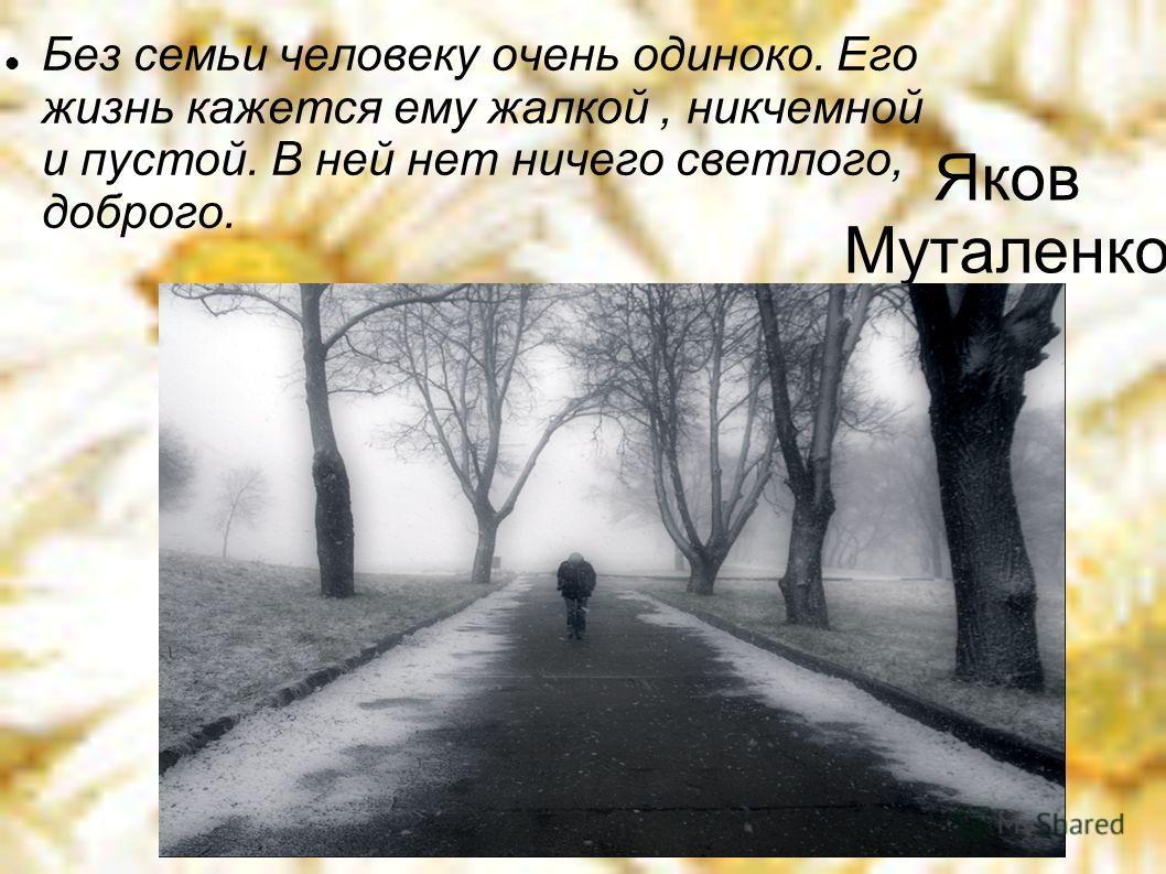 Яков Муталенко Без семьи человеку очень одиноко. Его жизнь кажется ему жалкой, никчемной и пустой. В ней нет ничего светлого, доброго.