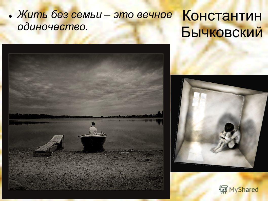 Константин Бычковский Жить без семьи – это вечное одиночество.