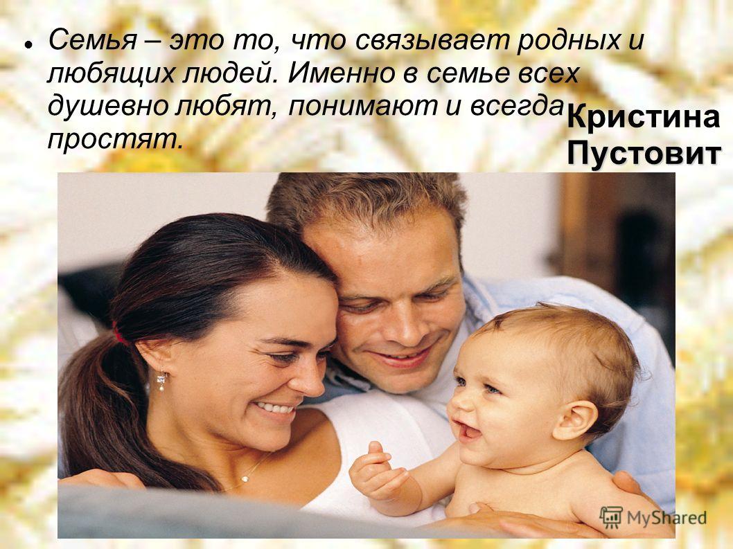 Пустовит Кристина Пустовит Семья – это то, что связывает родных и любящих людей. Именно в семье всех душевно любят, понимают и всегда простят.