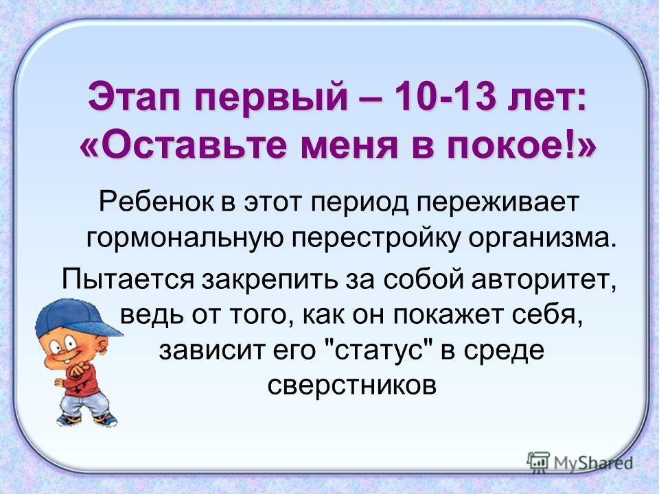 Этап первый – 10-13 лет: «Оставьте меня в покое!» Ребенок в этот период переживает гормональную перестройку организма. Пытается закрепить за собой авторитет, ведь от того, как он покажет себя, зависит его статус в среде сверстников