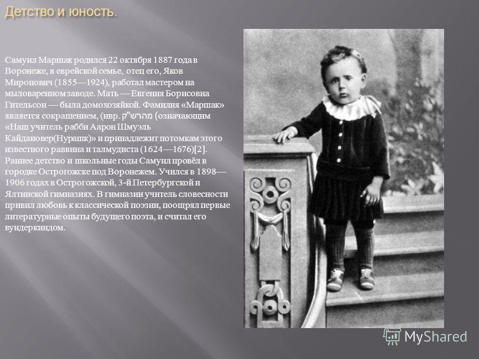 Детство и юность. Самуил Маршак родился 22 октября 1887 года в Воронеже, в еврейской семье, отец его, Яков Миронович (18551924), работал мастером на мыловаренном заводе. Мать Евгения Борисовна Гительсон была домохозяйкой. Фамилия « Маршак » является