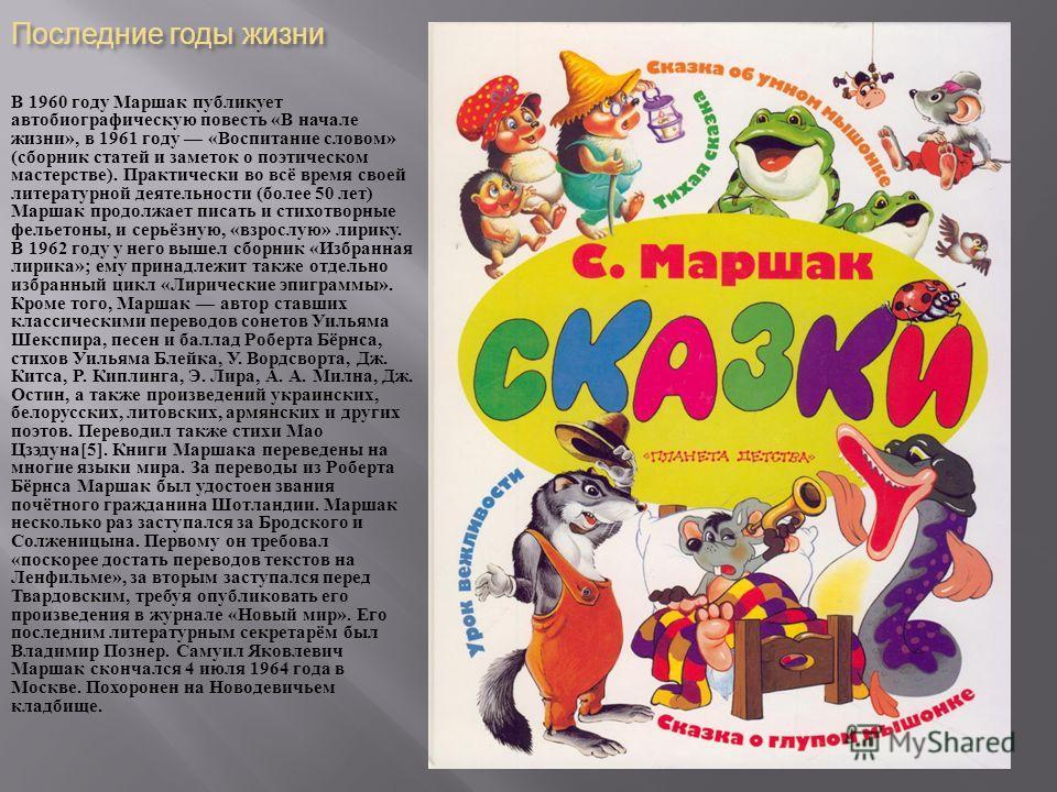 Последние годы жизни В 1960 году Маршак публикует автобиографическую повесть « В начале жизни », в 1961 году « Воспитание словом » ( сборник статей и заметок о поэтическом мастерстве ). Практически во всё время своей литературной деятельности ( более