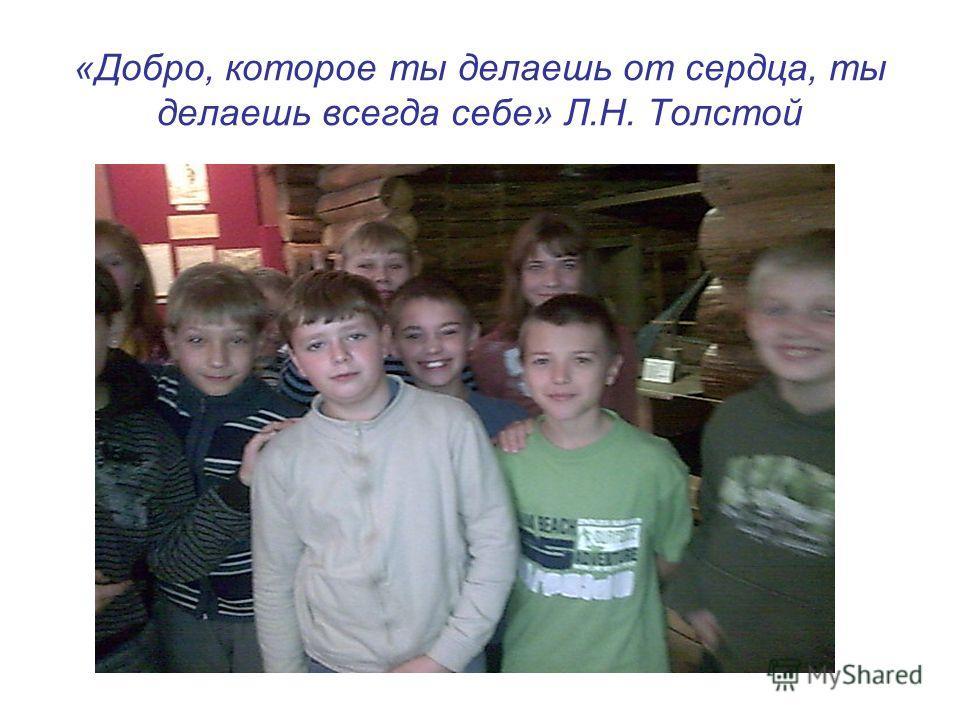 «Добро, которое ты делаешь от сердца, ты делаешь всегда себе» Л.Н. Толстой