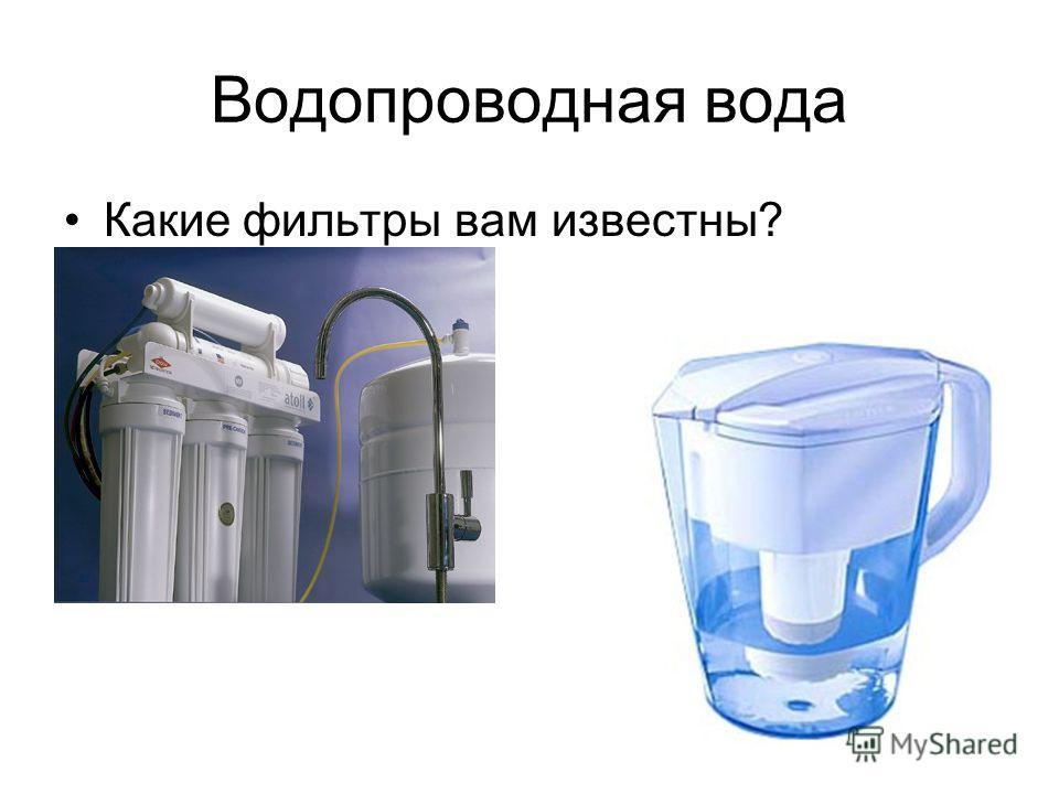 Водопроводная вода Какие фильтры вам известны?