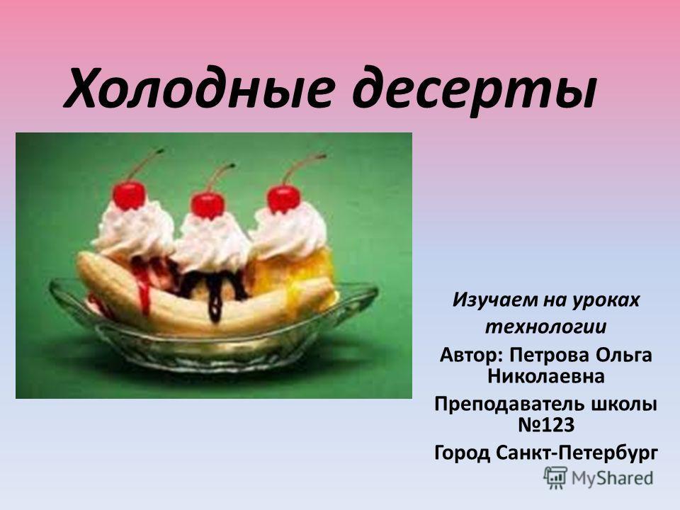 Холодные десерты Изучаем на уроках технологии Автор: Петрова Ольга Николаевна Преподаватель школы 123 Город Санкт-Петербург
