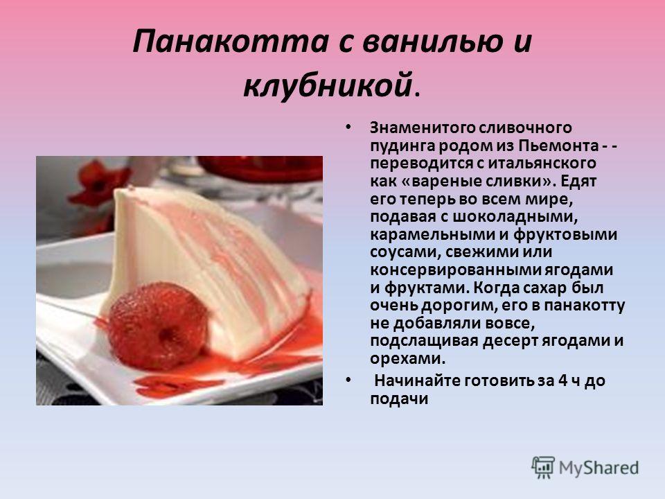 Панакотта с ванилью и клубникой. Знаменитого сливочного пудинга родом из Пьемонта - - переводится с итальянского как «вареные сливки». Едят его теперь во всем мире, подавая с шоколадными, карамельными и фруктовыми соусами, свежими или консервированны