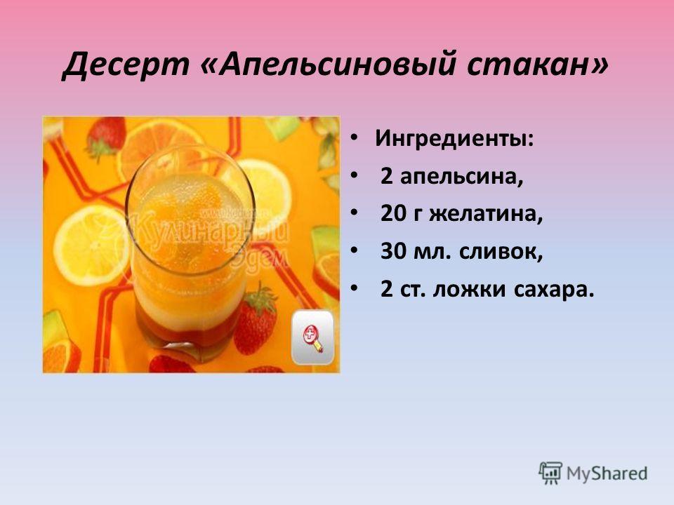 Десерт «Апельсиновый стакан» Ингредиенты: 2 апельсина, 20 г желатина, 30 мл. сливок, 2 ст. ложки сахара.