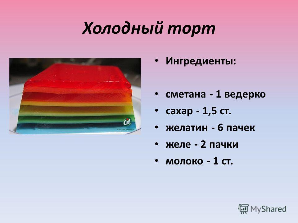 Холодный торт Ингредиенты: сметана - 1 ведерко сахар - 1,5 ст. желатин - 6 пачек желе - 2 пачки молоко - 1 ст.