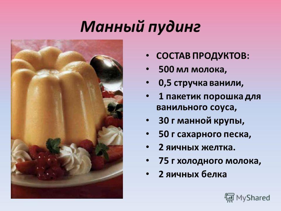 Манный пудинг СОСТАВ ПРОДУКТОВ: 500 мл молока, 0,5 стручка ванили, 1 пакетик порошка для ванильного соуса, 30 г манной крупы, 50 г сахарного песка, 2 яичных желтка. 75 г холодного молока, 2 яичных белка